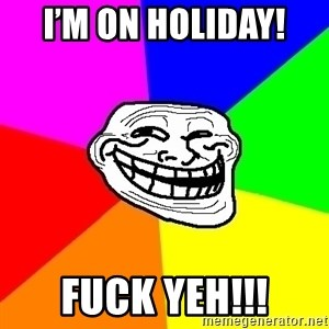 Trollface - I'm on holiday!  Fuck yeH!!!
