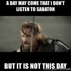 But it is not this Day ARAGORN - A day may come that I don't listen to sabaton But it is not this day