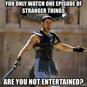 GLADIATOR - you only watch one episode of stranger things ARE YOU NOT ENTERTAINED?