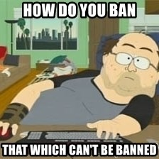 South Park Wow Guy - How do you ban that which can't be banned