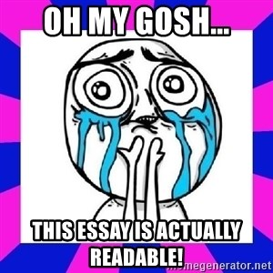 tears of joy dude - Oh my gosh... this essay is actually readable!
