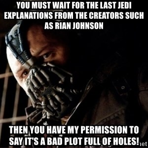 Bane Permission to Die - You must wait for The Last Jedi explanations from the creators such as Rian Johnson Then you have my permission to say it's a bad plot full of holes!