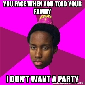 Happy Birthday Black Kid - you face when you told your family  i don't want a party