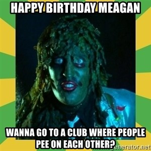 Old Greg - Happy Birthday Meagan Wanna go to a club where people pee on each other?