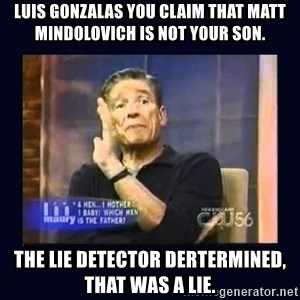 Maury Povich Father - Luis Gonzalas You claim that Matt Mindolovich is not your son. The Lie detector dertermined, that was a lie.