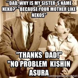 father son  - **Dad, why is my sister´s name Neko?'' ''Because your mother like Nekos'' ''Thanks  Dad!''                                                        ''No problem  Kishin Asura