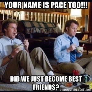 step brothers - Your name is PACE too!!! Did we just become best friends?