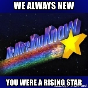 The more you know - we always new you were a rising star