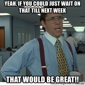 Yeah If You Could Just - Yeah, if you could just wait on that till next week That would be great!!