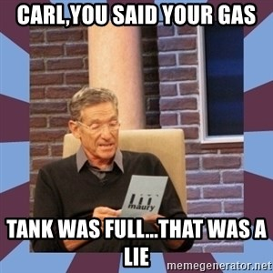 maury povich lol - Carl,You said your gas Tank was full...That was a LIE