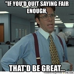 "Yeah If You Could Just - ""If you'd quit saying fair enough, that'd be great..."