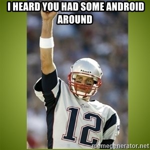 tom brady - I heard you had some Android around