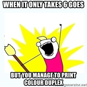 All the things - When it only takes 6 goes But you manage to print colour duplex