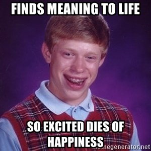 Bad Luck Brian - finds meaning to life so excited dies of happiness