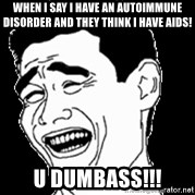 Laughing - When I say I have an Autoimmune Disorder and they think I have AIDS! U dumbass!!!