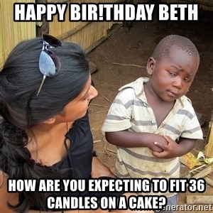 Skeptical African Child - Happy Bir!thday Beth  How are you expecting to fit 36 candles on a cake?