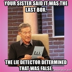 MAURY PV - Your sister said it was the last box. The lie detector determined that was false.