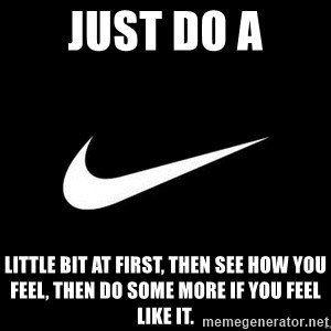 Nike swoosh - Just do a Little bit at first, then see how you feel, then do some more if you feel like it.