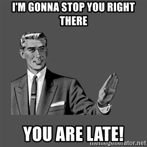 Grammar Guy - I'm Gonna Stop you right there You are late!