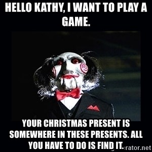 saw jigsaw meme - Hello Kathy, I want to play a game. Your Christmas present is somewhere in these presents. All you have to do is find it.