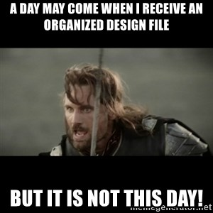 But it is not this Day ARAGORN - A day may come when I receive an organized design file But it is not this day!