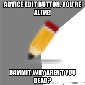 Advice Edit Button - Advice Edit Button, you're alive! Dammit, why aren't you dead?