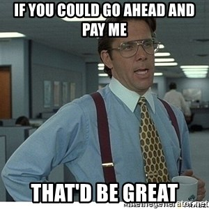 Yeah If You Could Just - If you could go ahead and pay me That'd be great