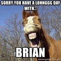Horse - Sorry you have a lonnggg day with... Brian