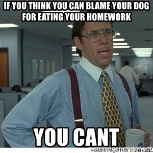 Yeah If You Could Just - If you think you can blame your dog for eating your homework  you cant