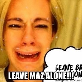 leave britney alone - LEAVE MAZ ALONE!!!