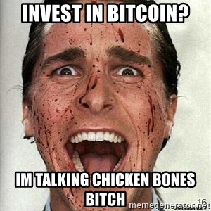 american psycho - INVEST IN BITCOIN? IM TALKING CHICKEN BONES BITCH