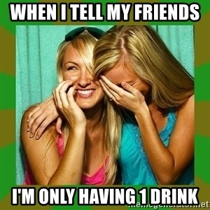 Laughing Girls  - when i tell my friends  I'm only having 1 drink