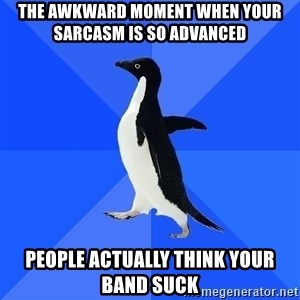 Socially Awkward Penguin - the awkward moment when your sarcasm is so advanced people actually think your band suck