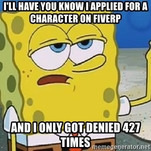 Only Cried for 20 minutes Spongebob - I'll have you know I applied for a character on FiveRP And I only got denied 427 times