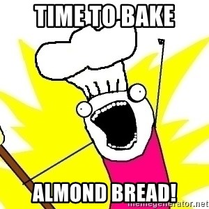 BAKE ALL OF THE THINGS! - Time to bake Almond bread!