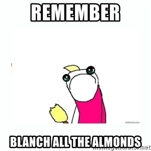 sad do all the things - remember  blanch all the almonds