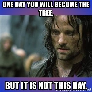 but it is not this day - One day you will become the tree, But it is not this day.