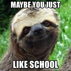 Sarcastic Sloth - Maybe you just like school
