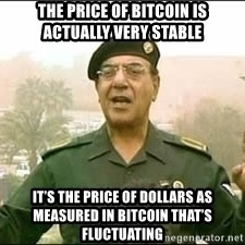 Baghdad Bob - the price of bitcoin is actually very stable it's the price of dollars as measured in bitcoin that's fluctuating