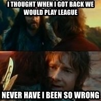 Never Have I Been So Wrong - I thought when I got back we would play league never have I been so wrong