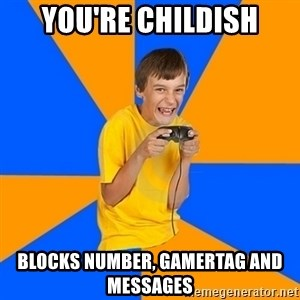 Annoying Gamer Kid - You're childish Blocks number, Gamertag and messages