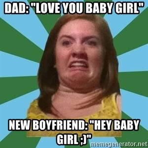 "Disgusted Ginger - Dad: ""love you baby girl"" New boyfriend: ""hey baby girl ;)"""