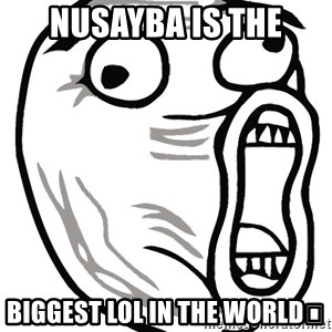 Lol Guy - Nusayba is the Biggest lol in the world😝