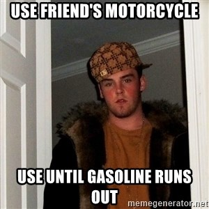 scum bag steve - use friend's motorcycle use until gasoline runs out
