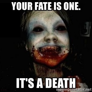 scary meme - Your fate is one. It's a death