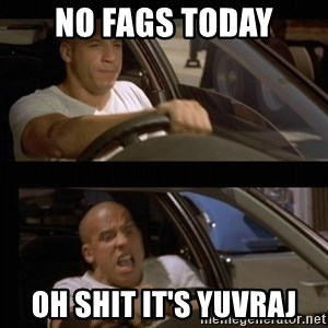 Vin Diesel Car - No fags today Oh shit it's Yuvraj