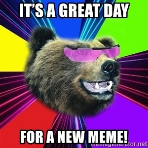 Party Bear - It's a great day For a new meme!