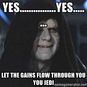 Sith Lord - Yes................Yes........ Let the gains flow through you you Jedi