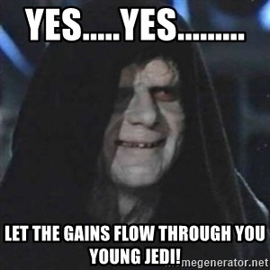 Sith Lord - Yes.....Yes......... Let the gains flow through you young Jedi!