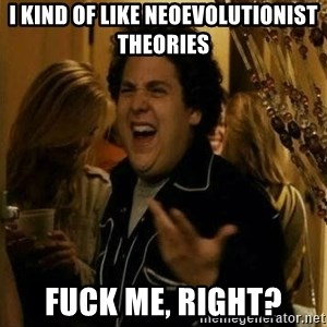 Fuck me right - I kind of like neoevolutionist theories fuck me, right?